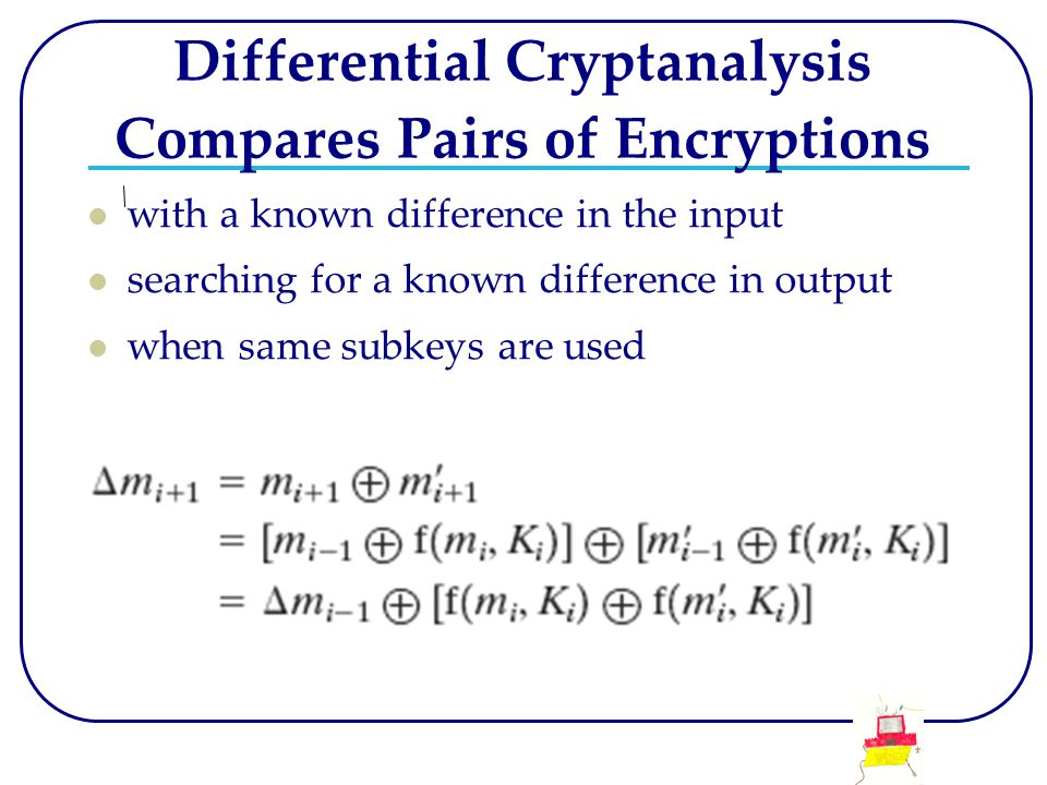 Differential Cryptanalysis Compares Pairs of Encryptions with a known difference in the input searching for a known difference in output when same sub