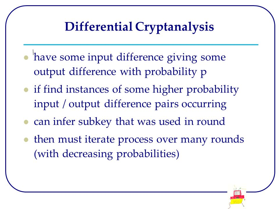 Differential Cryptanalysis have some input difference giving some output difference with probability p if find instances of some higher probability in