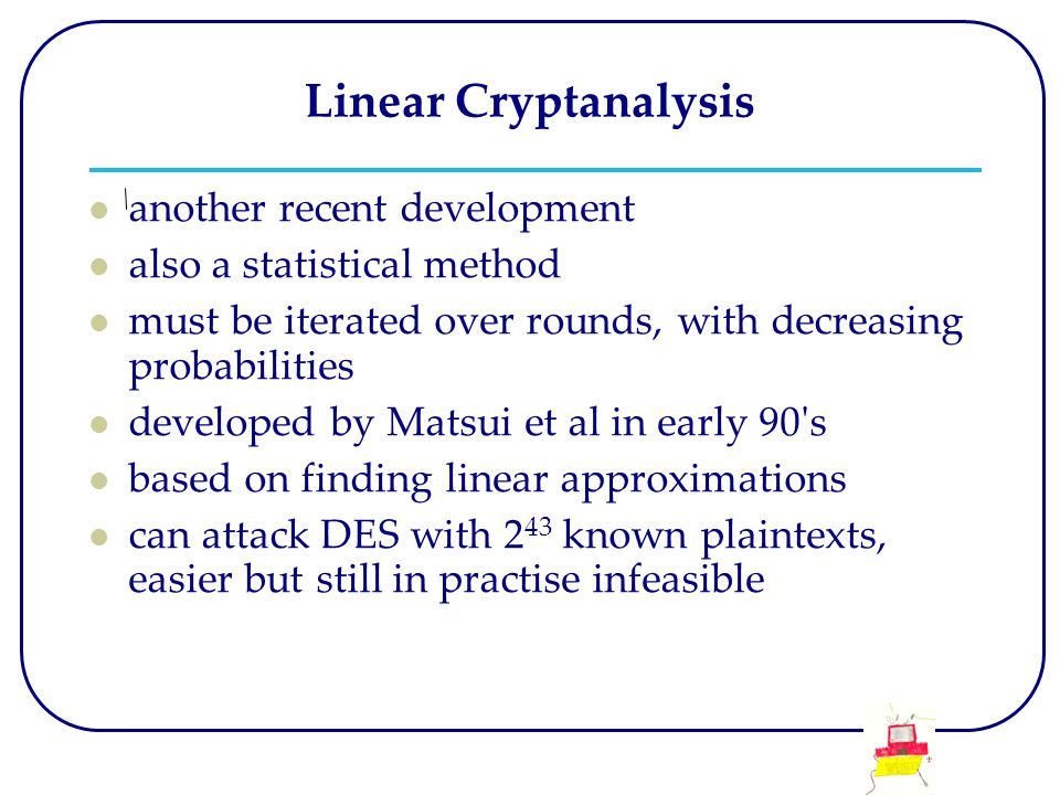 Linear Cryptanalysis another recent development also a statistical method must be iterated over rounds, with decreasing probabilities developed by Matsui et al in early 90 s based on finding linear approximations can attack DES with 2 43 known plaintexts, easier but still in practise infeasible