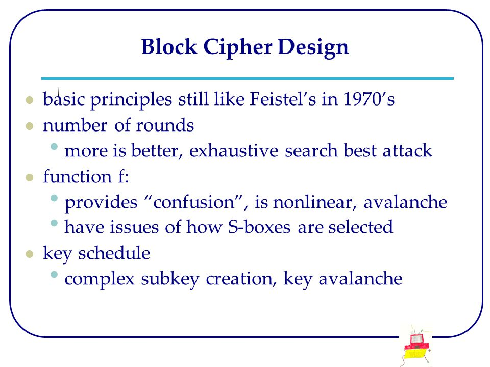 Block Cipher Design basic principles still like Feistel's in 1970's number of rounds more is better, exhaustive search best attack function f: provide