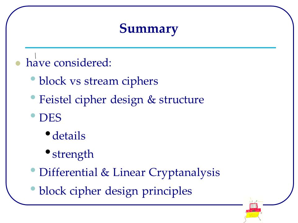 Summary have considered: block vs stream ciphers Feistel cipher design & structure DES details strength Differential & Linear Cryptanalysis block cipher design principles