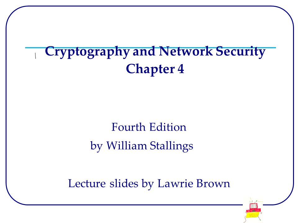 Cryptography and Network Security Chapter 4 Fourth Edition by William Stallings Lecture slides by Lawrie Brown