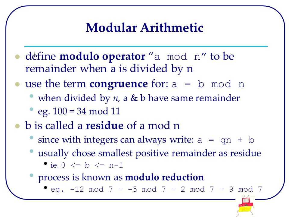 Modular Arithmetic define modulo operator a mod n to be remainder when a is divided by n use the term congruence for: a = b mod n when divided by n, a & b have same remainder eg.