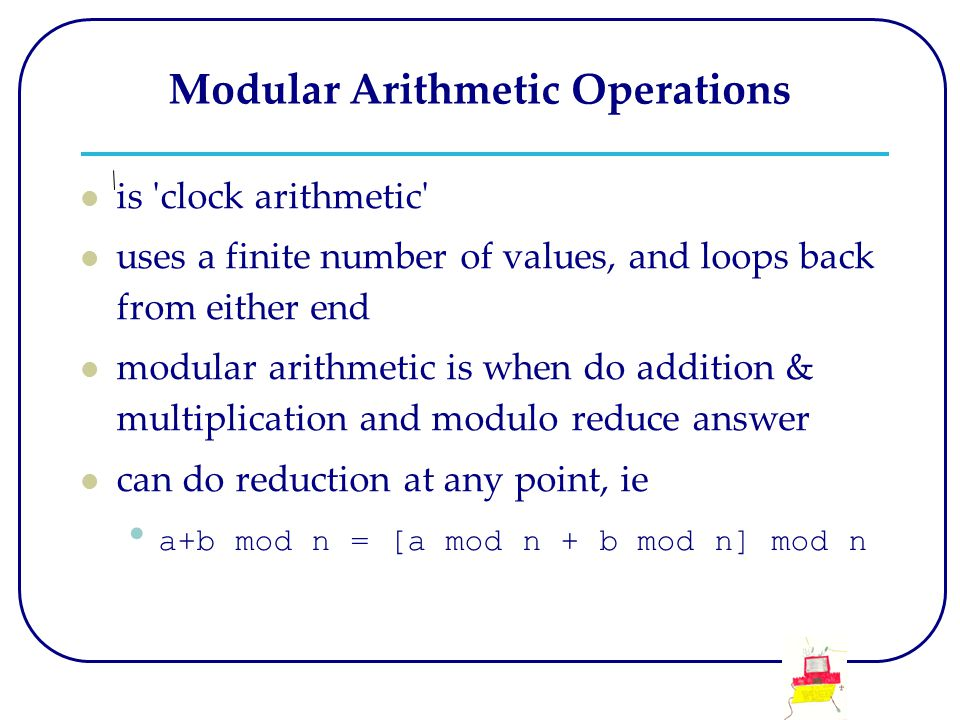 Modular Arithmetic Operations is clock arithmetic uses a finite number of values, and loops back from either end modular arithmetic is when do addition & multiplication and modulo reduce answer can do reduction at any point, ie a+b mod n = [a mod n + b mod n] mod n