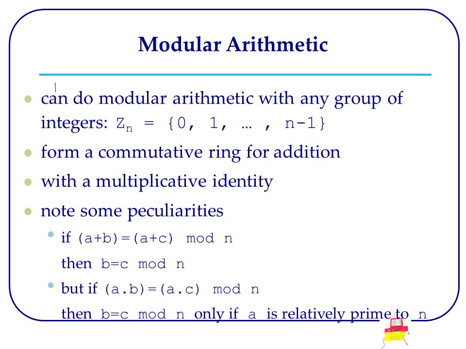 Modular Arithmetic can do modular arithmetic with any group of integers: Z n = {0, 1, …, n-1} form a commutative ring for addition with a multiplicative identity note some peculiarities if (a+b)=(a+c) mod n then b=c mod n but if (a.b)=(a.c) mod n then b=c mod n only if a is relatively prime to n
