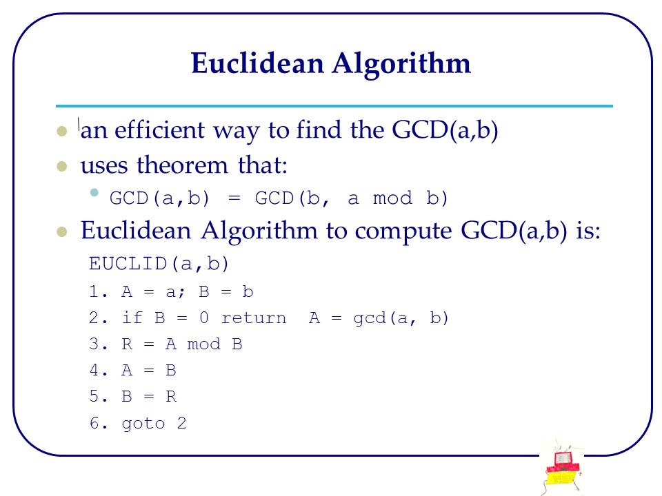 Euclidean Algorithm an efficient way to find the GCD(a,b) uses theorem that: GCD(a,b) = GCD(b, a mod b) Euclidean Algorithm to compute GCD(a,b) is: EU