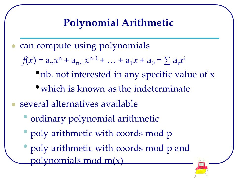 Polynomial Arithmetic can compute using polynomials f(x) = a n x n + a n-1 x n-1 + … + a 1 x + a 0 = ∑ a i x i nb. not interested in any specific valu