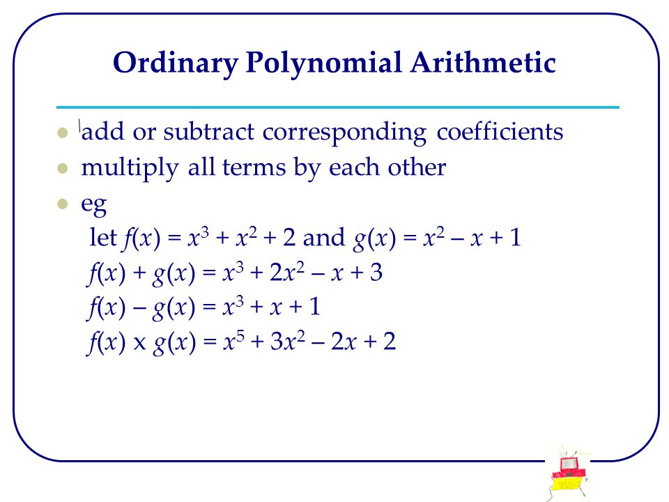Ordinary Polynomial Arithmetic add or subtract corresponding coefficients multiply all terms by each other eg let f(x) = x 3 + x 2 + 2 and g(x) = x 2 – x + 1 f(x) + g(x) = x 3 + 2x 2 – x + 3 f(x) – g(x) = x 3 + x + 1 f(x) x g(x) = x 5 + 3x 2 – 2x + 2