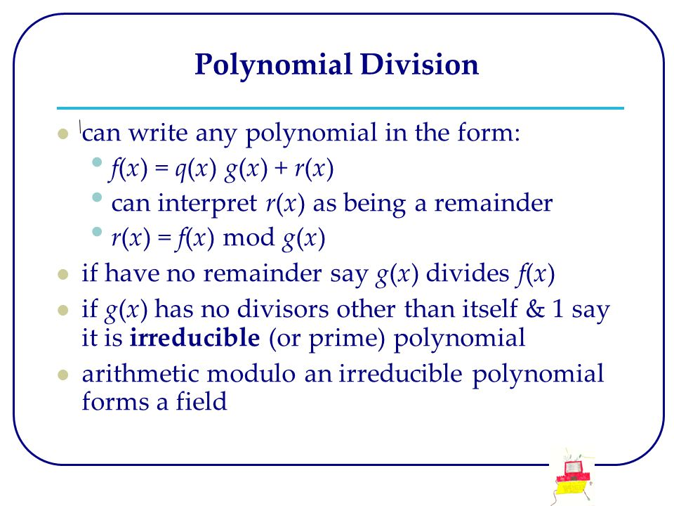 Polynomial Division can write any polynomial in the form: f(x) = q(x) g(x) + r(x) can interpret r(x) as being a remainder r(x) = f(x) mod g(x) if have no remainder say g(x) divides f(x) if g(x) has no divisors other than itself & 1 say it is irreducible (or prime) polynomial arithmetic modulo an irreducible polynomial forms a field