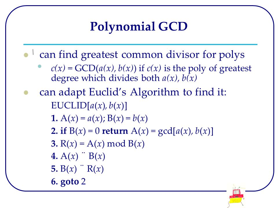 Polynomial GCD can find greatest common divisor for polys c(x) = GCD(a(x), b(x)) if c(x) is the poly of greatest degree which divides both a(x), b(x) can adapt Euclid's Algorithm to find it: EUCLID[a(x), b(x)] 1.