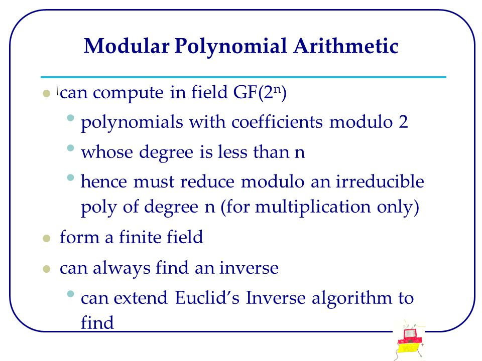 Modular Polynomial Arithmetic can compute in field GF(2 n ) polynomials with coefficients modulo 2 whose degree is less than n hence must reduce modulo an irreducible poly of degree n (for multiplication only) form a finite field can always find an inverse can extend Euclid's Inverse algorithm to find