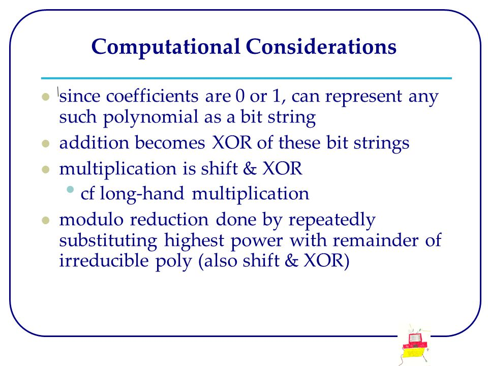 Computational Considerations since coefficients are 0 or 1, can represent any such polynomial as a bit string addition becomes XOR of these bit strings multiplication is shift & XOR cf long-hand multiplication modulo reduction done by repeatedly substituting highest power with remainder of irreducible poly (also shift & XOR)
