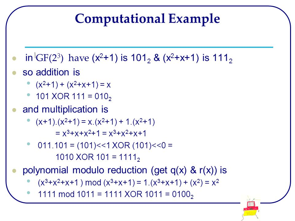 Computational Example in GF(2 3 ) have (x 2 +1) is 101 2 & (x 2 +x+1) is 111 2 so addition is (x 2 +1) + (x 2 +x+1) = x 101 XOR 111 = 010 2 and multip
