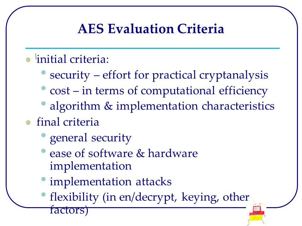 AES Evaluation Criteria initial criteria: security – effort for practical cryptanalysis cost – in terms of computational efficiency algorithm & implem