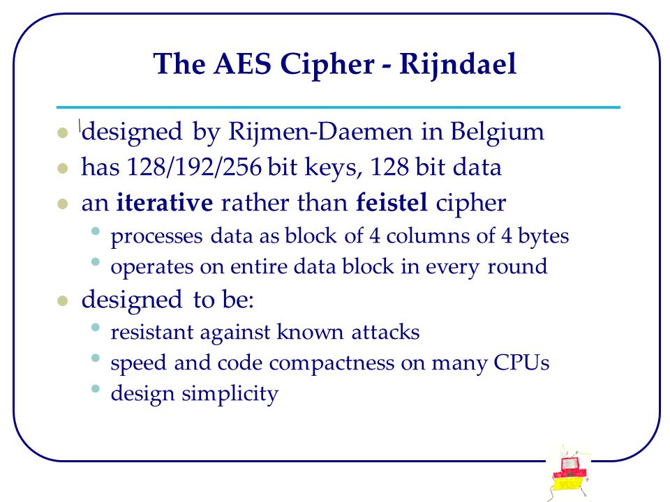 The AES Cipher - Rijndael designed by Rijmen-Daemen in Belgium has 128/192/256 bit keys, 128 bit data an iterative rather than feistel cipher processes data as block of 4 columns of 4 bytes operates on entire data block in every round designed to be: resistant against known attacks speed and code compactness on many CPUs design simplicity