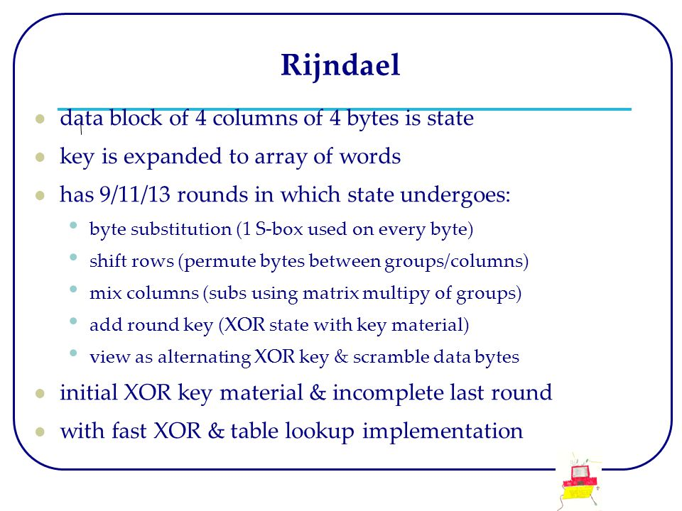Rijndael data block of 4 columns of 4 bytes is state key is expanded to array of words has 9/11/13 rounds in which state undergoes: byte substitution (1 S-box used on every byte) shift rows (permute bytes between groups/columns) mix columns (subs using matrix multipy of groups) add round key (XOR state with key material) view as alternating XOR key & scramble data bytes initial XOR key material & incomplete last round with fast XOR & table lookup implementation