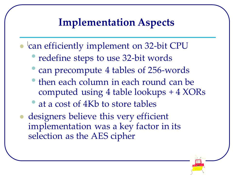 Implementation Aspects can efficiently implement on 32-bit CPU redefine steps to use 32-bit words can precompute 4 tables of 256-words then each colum