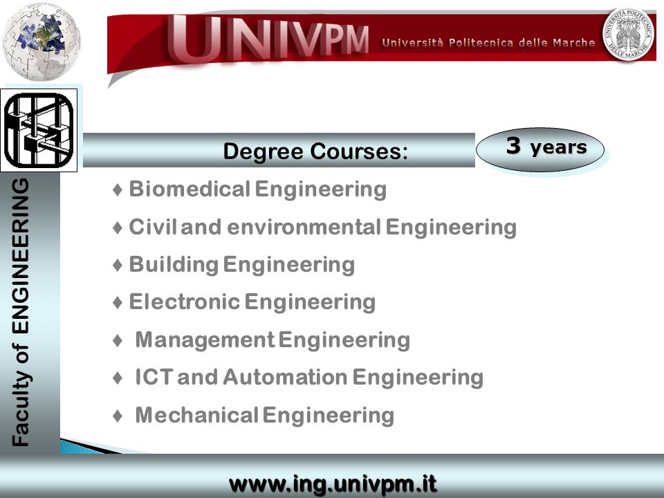 3 years ♦ Biomedical Engineering ♦ Civil and environmental Engineering ♦ Building Engineering ♦ Electronic Engineering ♦ Management Engineering ♦ ICT and Automation Engineering ♦ Mechanical Engineering Faculty of ENGINEERING Degree Courses: