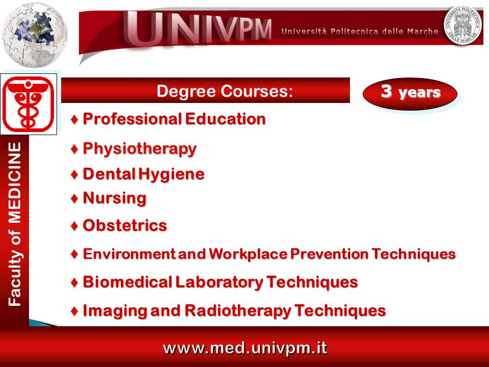 www.med.univpm.it www.med.univpm.it 3 years ♦ Professional Education ♦ Physiotherapy ♦ Dental Hygiene ♦ Nursing ♦ Obstetrics ♦ Environment and Workplace Prevention Techniques ♦ Biomedical Laboratory Techniques ♦ Imaging and Radiotherapy Techniques Faculty of MEDICINE Degree Courses: