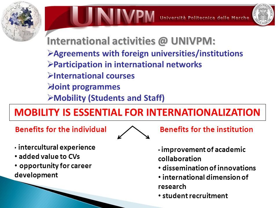 International UNIVPM:  Agreements with foreign universities/institutions  Participation in international networks  International courses  Joint programmes  Mobility (Students and Staff) MOBILITY IS ESSENTIAL FOR INTERNATIONALIZATION Benefits for the individualBenefits for the institution intercultural experience added value to CVs opportunity for career development improvement of academic collaboration dissemination of innovations international dimension of research student recruitment