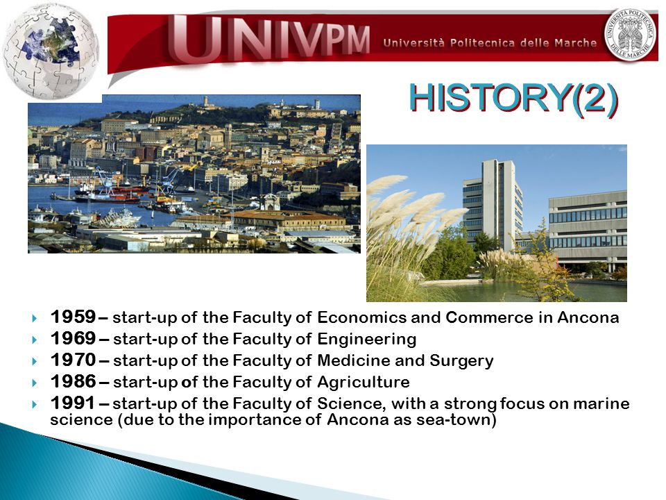  1959 – start-up of the Faculty of Economics and Commerce in Ancona  1969 – start-up of the Faculty of Engineering  1970 – start-up of the Faculty of Medicine and Surgery  1986 – start-up of the Faculty of Agriculture  1991 – start-up of the Faculty of Science, with a strong focus on marine science (due to the importance of Ancona as sea-town)