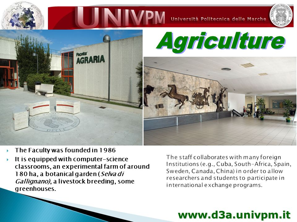 www.d3a.univpm.it  The Faculty was founded in 1986  It is equipped with computer-science classrooms, an experimental farm of around 180 ha, a botanical garden (Selva di Gallignano), a livestock breeding, some greenhouses.