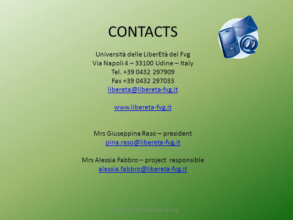 Università delle LiberEtà del Fvg CONTACTS Università delle LiberEtà del Fvg Via Napoli 4 – 33100 Udine – Italy Tel. +39 0432 297909 Fax +39 0432 2970
