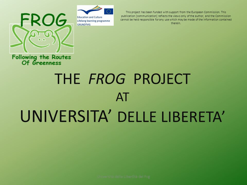 THE FROG PROJECT AT UNIVERSITA' DELLE LIBERETA' This project has been funded with support from the European Commission.