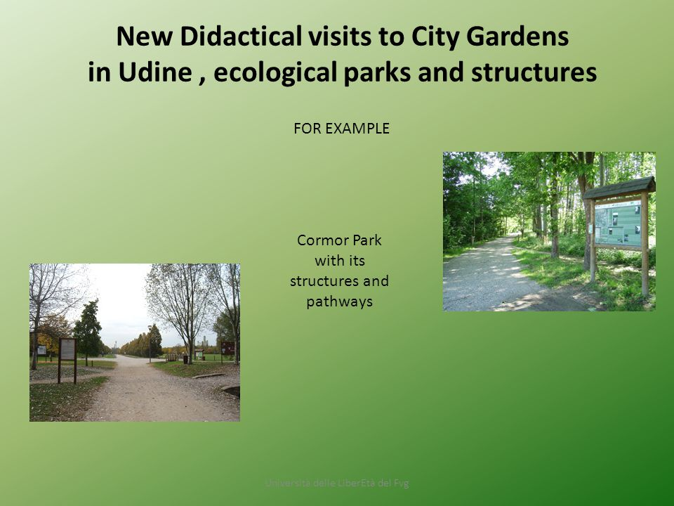 Università delle LiberEtà del Fvg New Didactical visits to City Gardens in Udine, ecological parks and structures Cormor Park with its structures and pathways FOR EXAMPLE