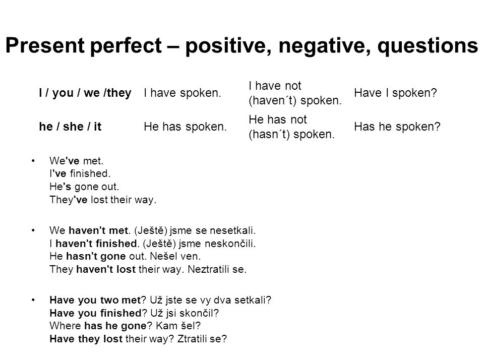 Present perfect – positive, negative, questions We've met. I've finished. He's gone out. They've lost their way. We haven't met. (Ještě) jsme se neset