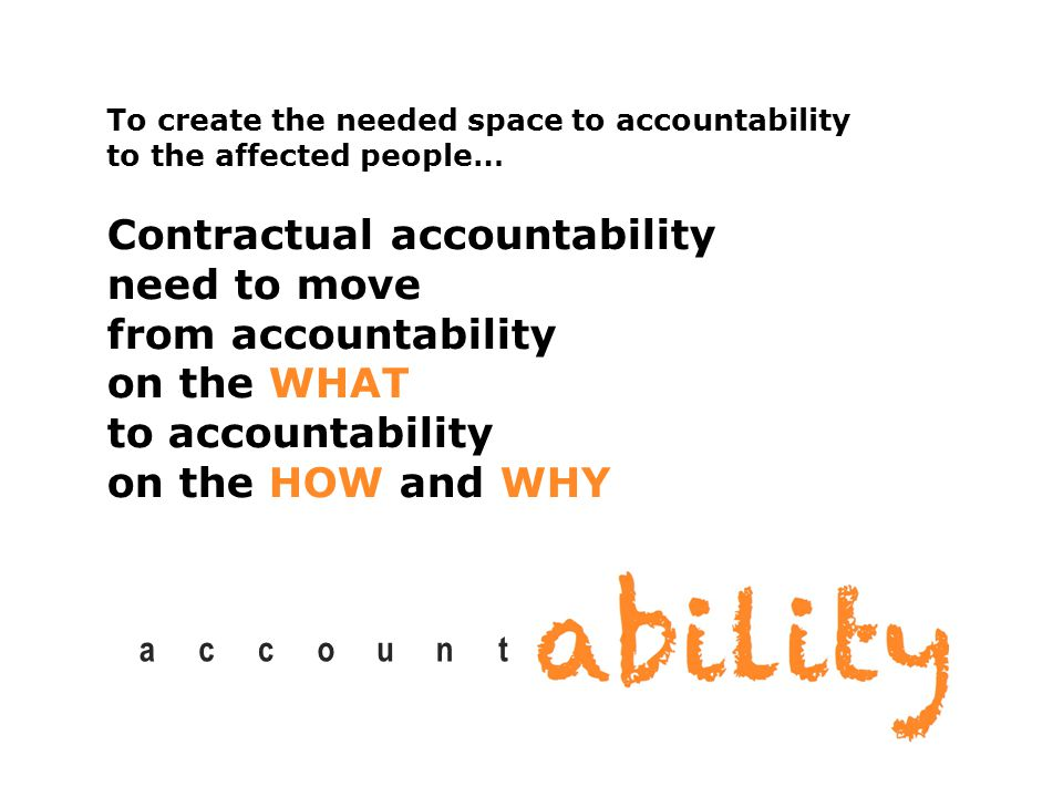 account To create the needed space to accountability to the affected people… Contractual accountability need to move from accountability on the WHAT to accountability on the HOW and WHY