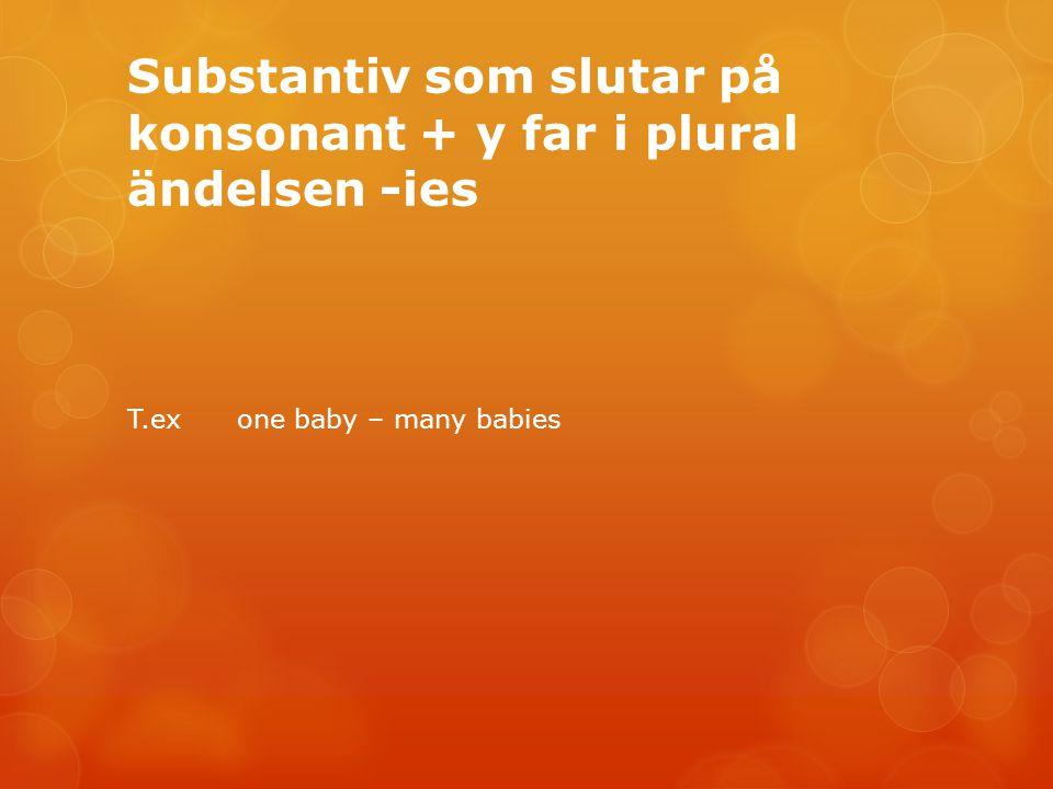 Substantiv som slutar på konsonant + y far i plural ändelsen -ies T.ex one baby – many babies