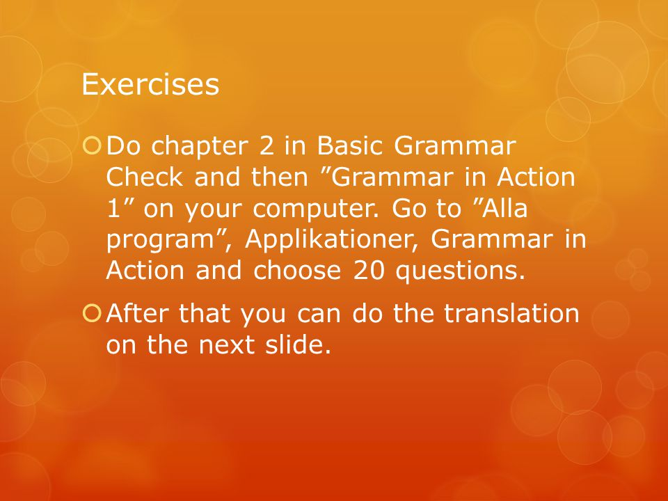 Exercises  Do chapter 2 in Basic Grammar Check and then Grammar in Action 1 on your computer.