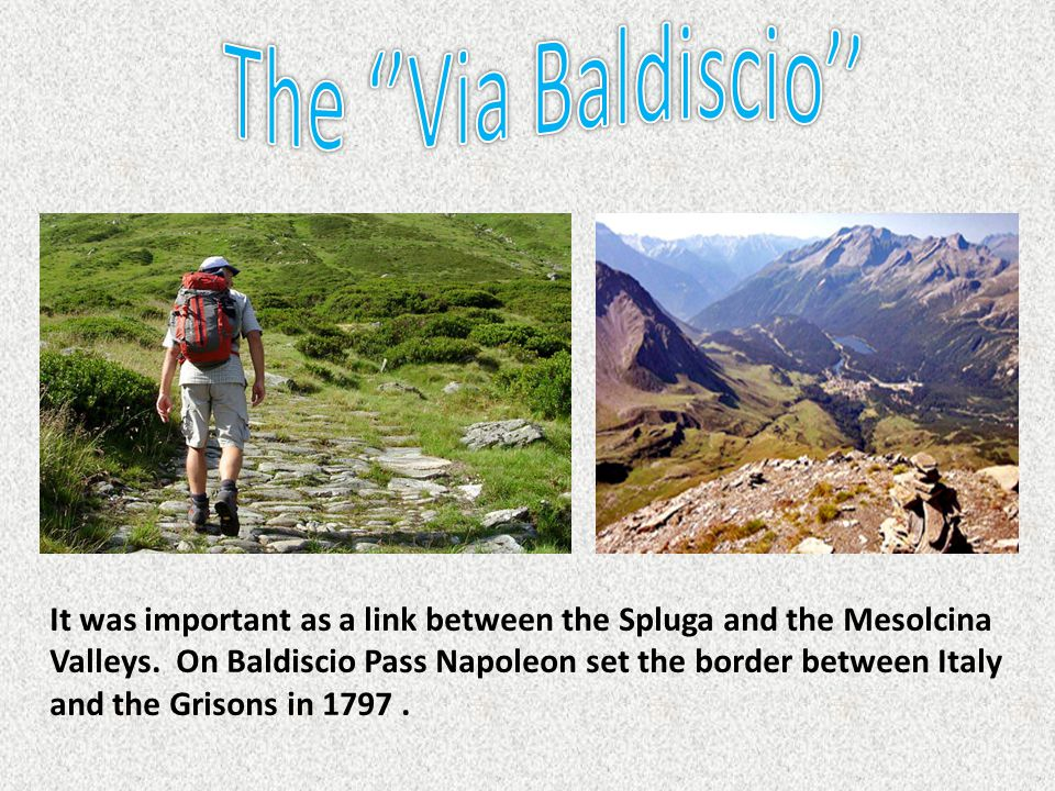 It was important as a link between the Spluga and the Mesolcina Valleys. On Baldiscio Pass Napoleon set the border between Italy and the Grisons in 17
