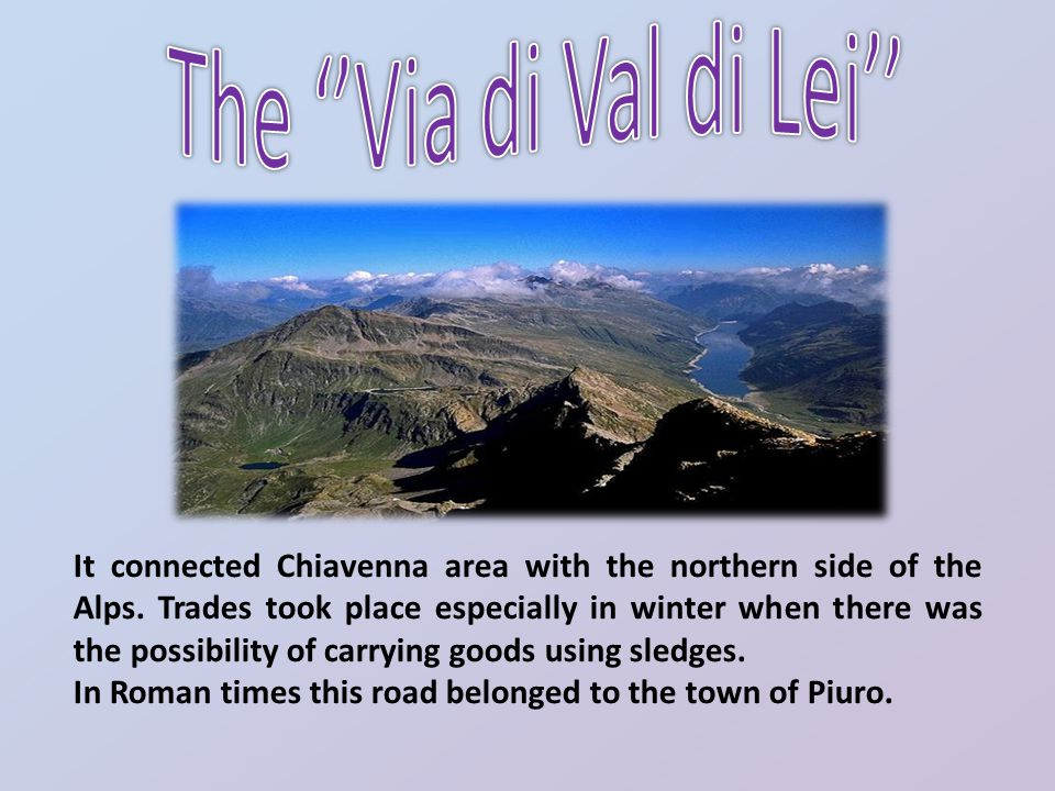 It connected Chiavenna area with the northern side of the Alps. Trades took place especially in winter when there was the possibility of carrying good