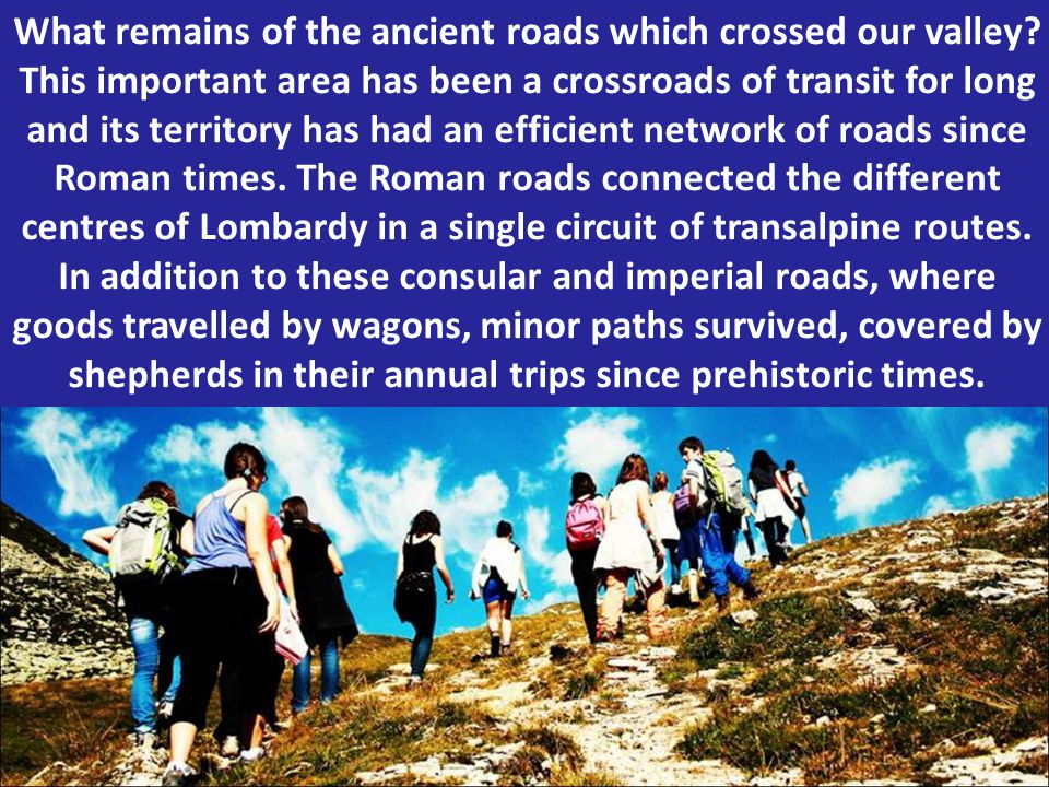 What remains of the ancient roads which crossed our valley? This important area has been a crossroads of transit for long and its territory has had an