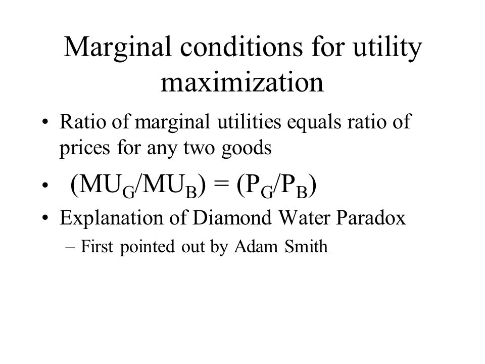Marginal conditions for utility maximization Ratio of marginal utilities equals ratio of prices for any two goods (MU G /MU B ) = (P G /P B ) Explanation of Diamond Water Paradox –First pointed out by Adam Smith