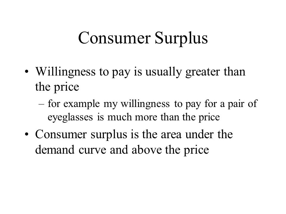 Consumer Surplus Willingness to pay is usually greater than the price –for example my willingness to pay for a pair of eyeglasses is much more than the price Consumer surplus is the area under the demand curve and above the price