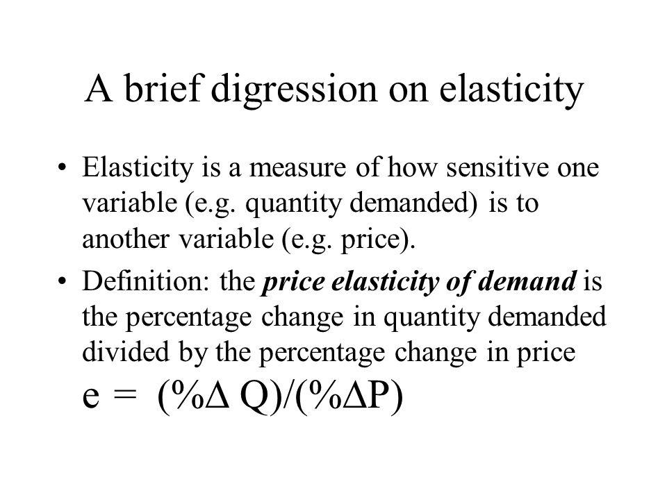 A brief digression on elasticity Elasticity is a measure of how sensitive one variable (e.g.
