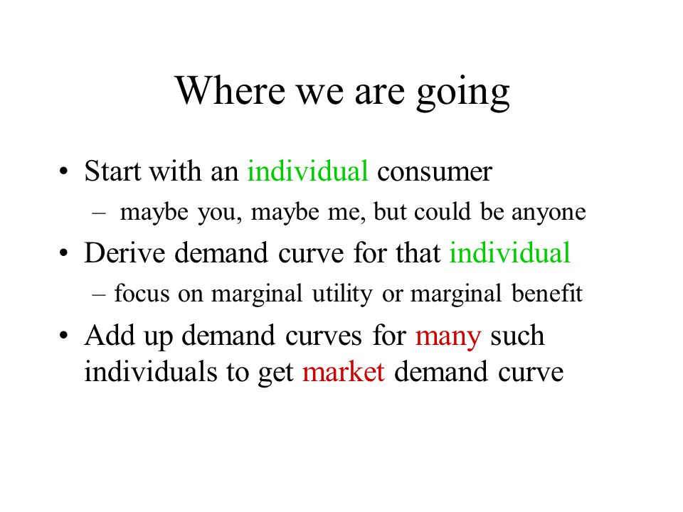Where we are going Start with an individual consumer – maybe you, maybe me, but could be anyone Derive demand curve for that individual –focus on marginal utility or marginal benefit Add up demand curves for many such individuals to get market demand curve