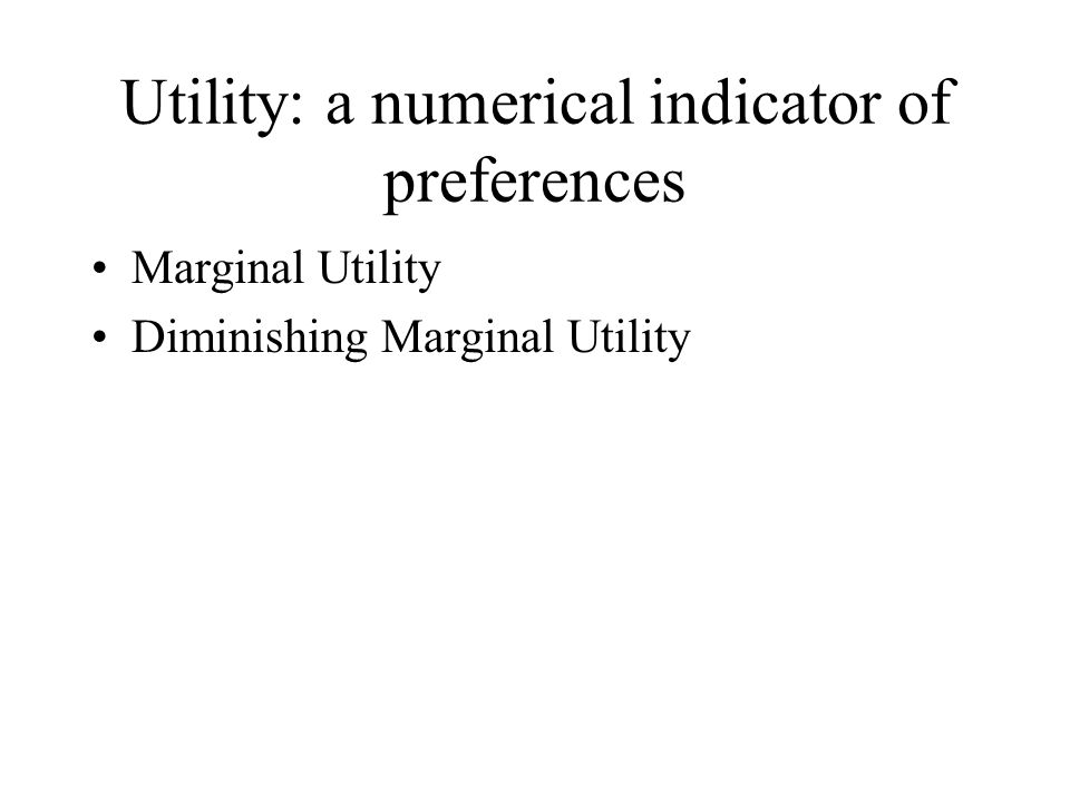 Utility: a numerical indicator of preferences Marginal Utility Diminishing Marginal Utility