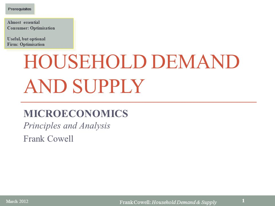 Frank Cowell: Household Demand & Supply HOUSEHOLD DEMAND AND SUPPLY MICROECONOMICS Principles and Analysis Frank Cowell Almost essential Consumer: Opt