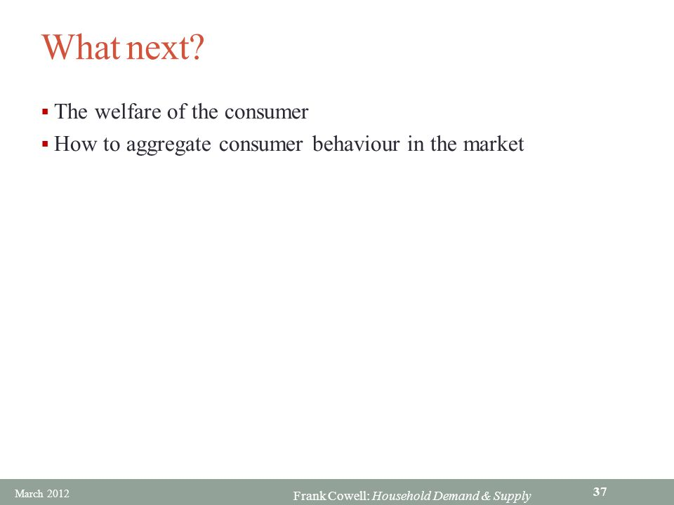 Frank Cowell: Household Demand & Supply What next?  The welfare of the consumer  How to aggregate consumer behaviour in the market March 2012 37