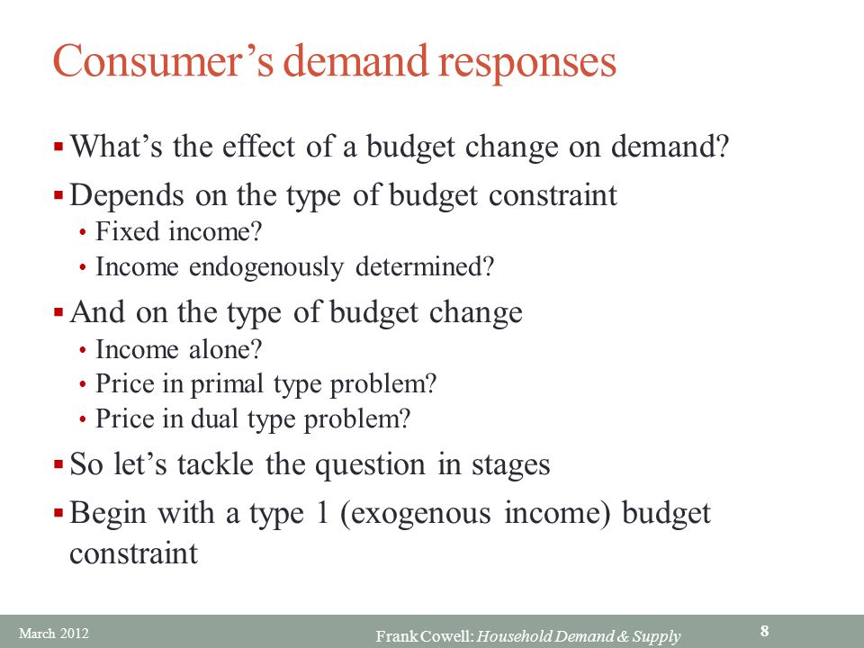 Frank Cowell: Household Demand & Supply Consumer's demand responses  What's the effect of a budget change on demand?  Depends on the type of budget