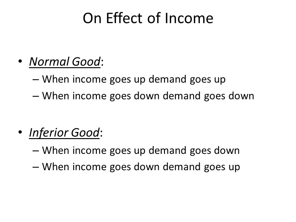 On Effect of Income Normal Good: – When income goes up demand goes up – When income goes down demand goes down Inferior Good: – When income goes up demand goes down – When income goes down demand goes up
