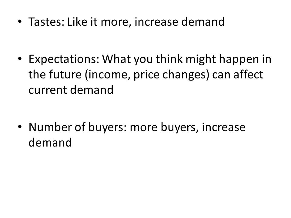Tastes: Like it more, increase demand Expectations: What you think might happen in the future (income, price changes) can affect current demand Number of buyers: more buyers, increase demand