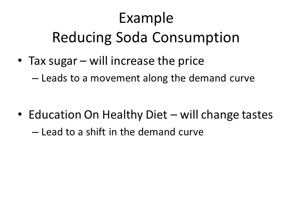 Example Reducing Soda Consumption Tax sugar – will increase the price – Leads to a movement along the demand curve Education On Healthy Diet – will change tastes – Lead to a shift in the demand curve