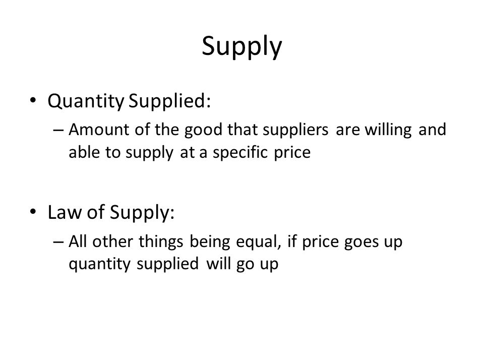 Supply Quantity Supplied: – Amount of the good that suppliers are willing and able to supply at a specific price Law of Supply: – All other things being equal, if price goes up quantity supplied will go up