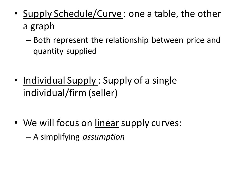 Supply Schedule/Curve : one a table, the other a graph – Both represent the relationship between price and quantity supplied Individual Supply : Supply of a single individual/firm (seller) We will focus on linear supply curves: – A simplifying assumption