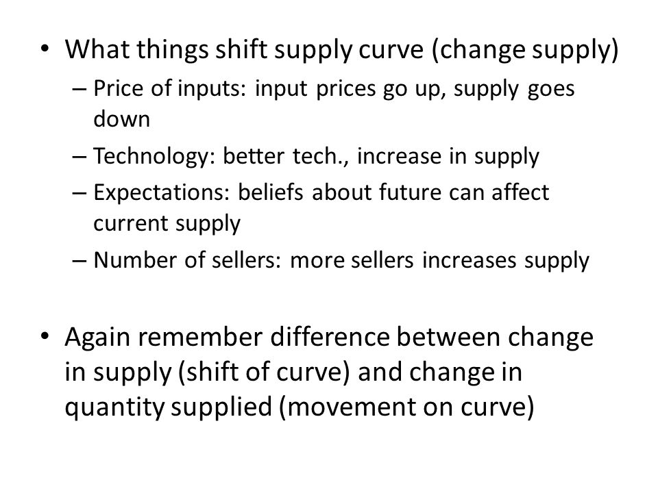 What things shift supply curve (change supply) – Price of inputs: input prices go up, supply goes down – Technology: better tech., increase in supply – Expectations: beliefs about future can affect current supply – Number of sellers: more sellers increases supply Again remember difference between change in supply (shift of curve) and change in quantity supplied (movement on curve)